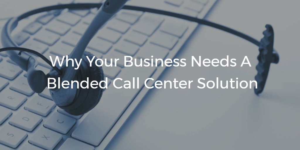 Why Your Business Needs a Blended Call Center Solution